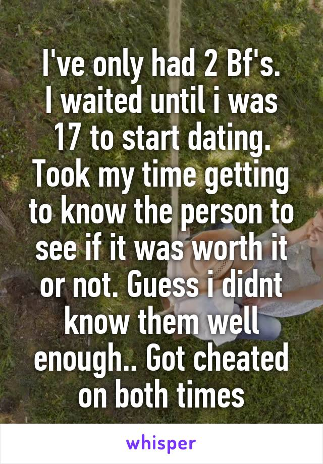 I've only had 2 Bf's. I waited until i was 17 to start dating. Took my time getting to know the person to see if it was worth it or not. Guess i didnt know them well enough.. Got cheated on both times