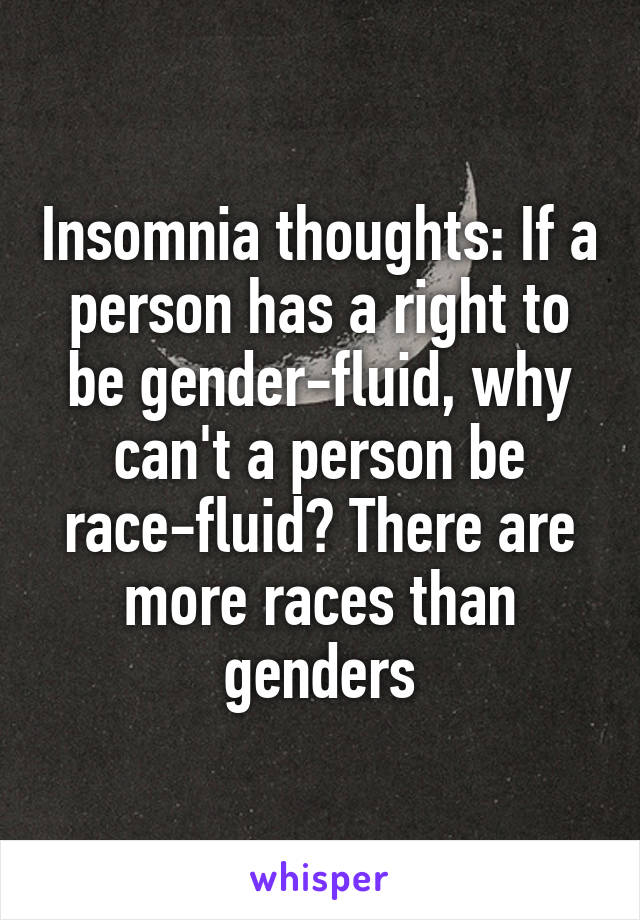 Insomnia thoughts: If a person has a right to be gender-fluid, why can't a person be race-fluid? There are more races than genders