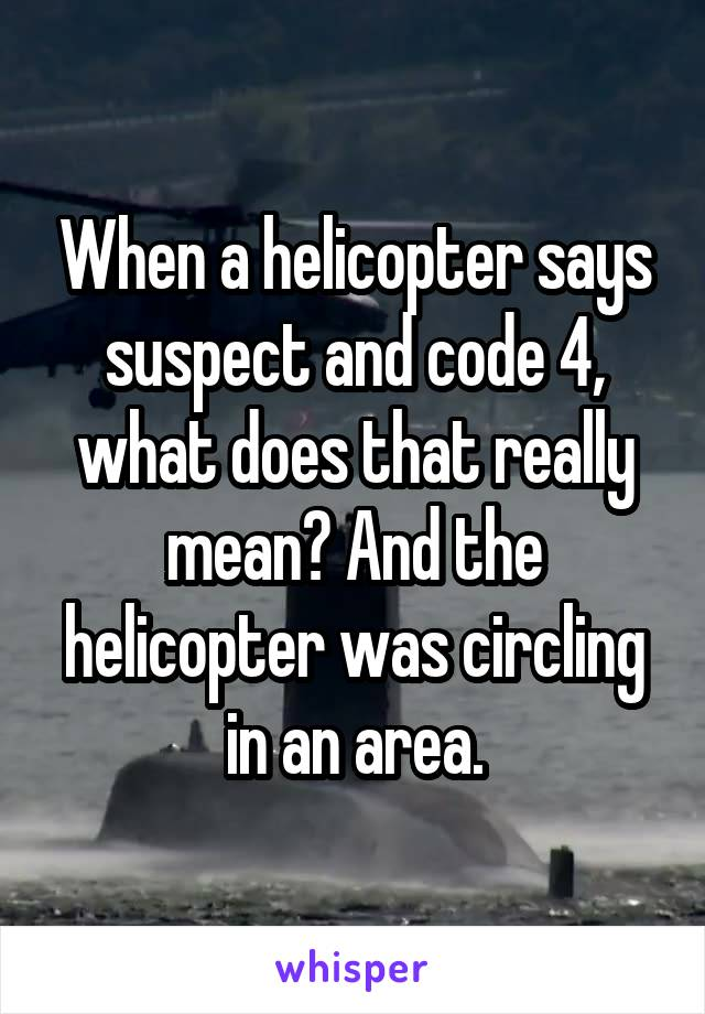 When a helicopter says suspect and code 4, what does that really mean? And the helicopter was circling in an area.