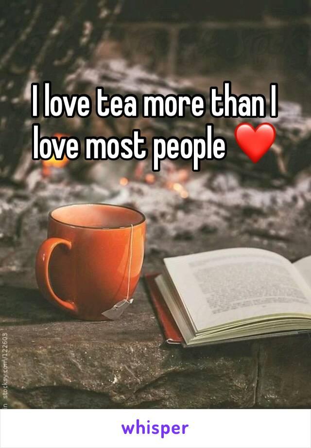 I love tea more than I love most people ❤️