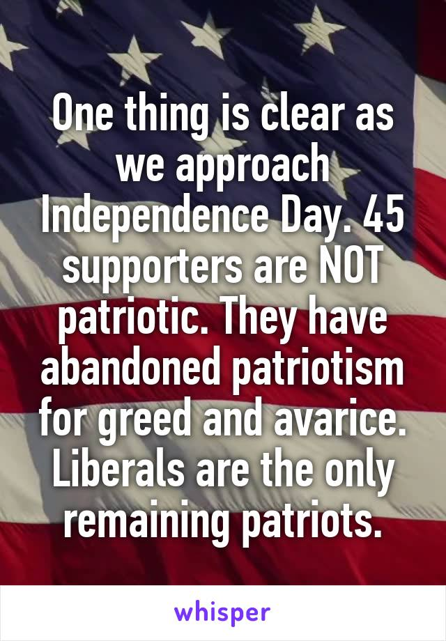 One thing is clear as we approach Independence Day. 45 supporters are NOT patriotic. They have abandoned patriotism for greed and avarice. Liberals are the only remaining patriots.