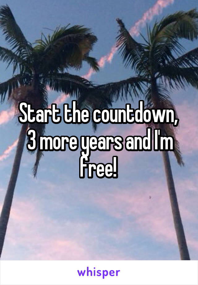 Start the countdown,  3 more years and I'm free!
