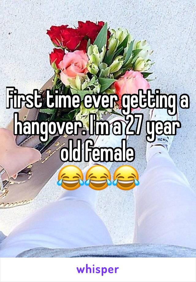 First time ever getting a hangover. I'm a 27 year old female  😂😂😂