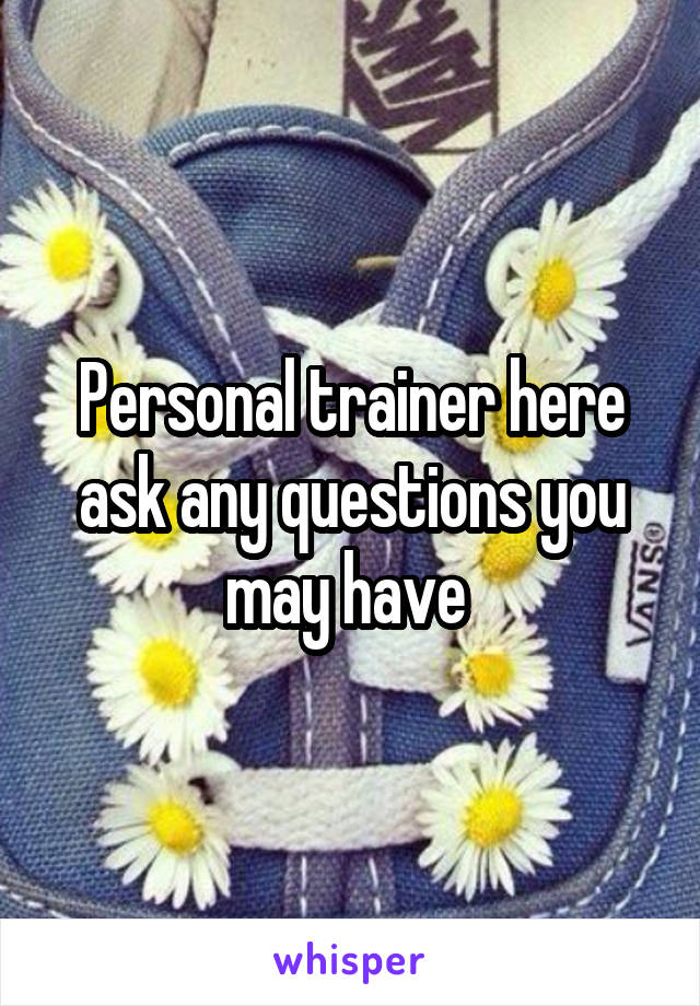 Personal trainer here ask any questions you may have