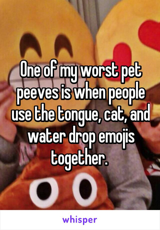 One of my worst pet peeves is when people use the tongue, cat, and water drop emojis together.