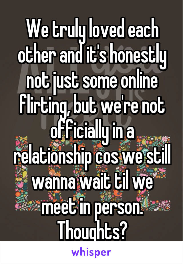 We truly loved each other and it's honestly not just some online flirting, but we're not officially in a relationship cos we still wanna wait til we meet in person. Thoughts?