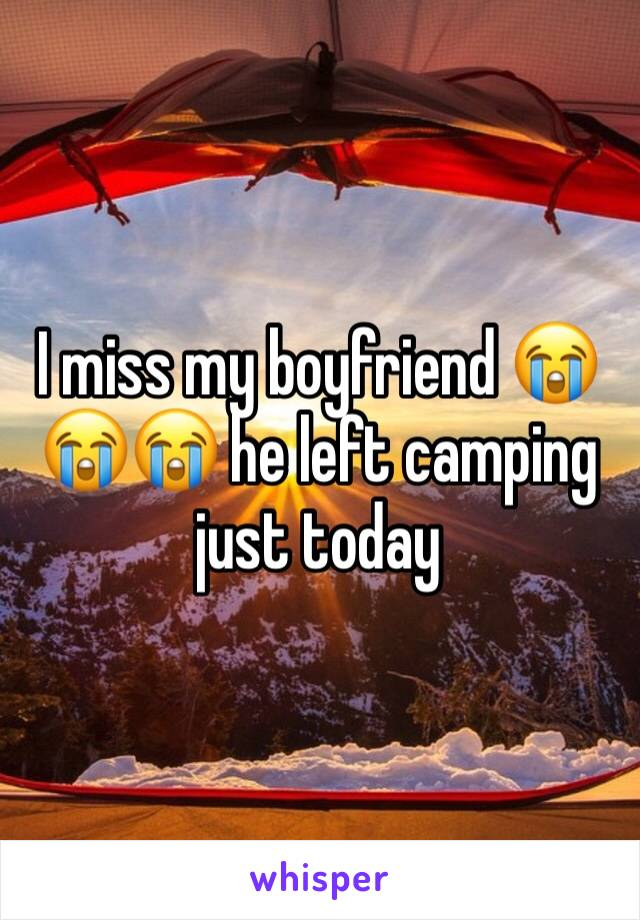 I miss my boyfriend 😭😭😭 he left camping just today