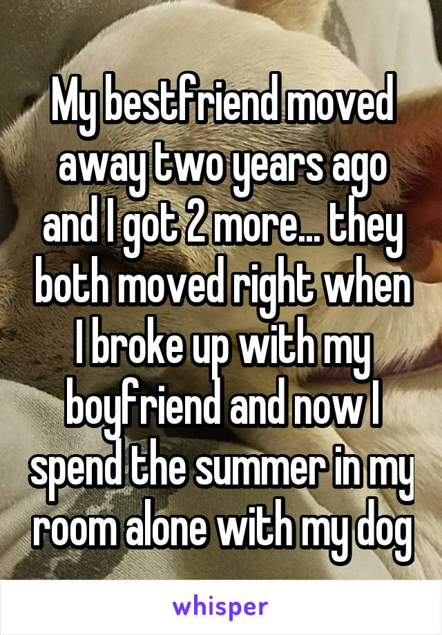 My bestfriend moved away two years ago and I got 2 more... they both moved right when I broke up with my boyfriend and now I spend the summer in my room alone with my dog