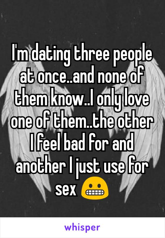 I'm dating three people at once..and none of them know..I only love one of them..the other I feel bad for and another I just use for sex 😬