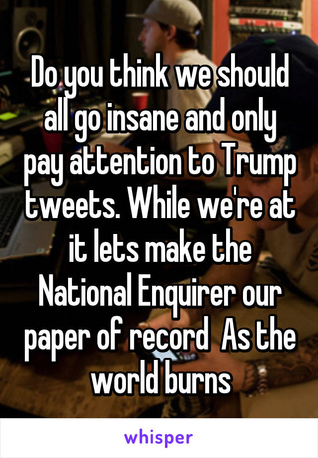 Do you think we should all go insane and only pay attention to Trump tweets. While we're at it lets make the National Enquirer our paper of record  As the world burns