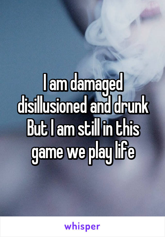 I am damaged disillusioned and drunk But I am still in this game we play life