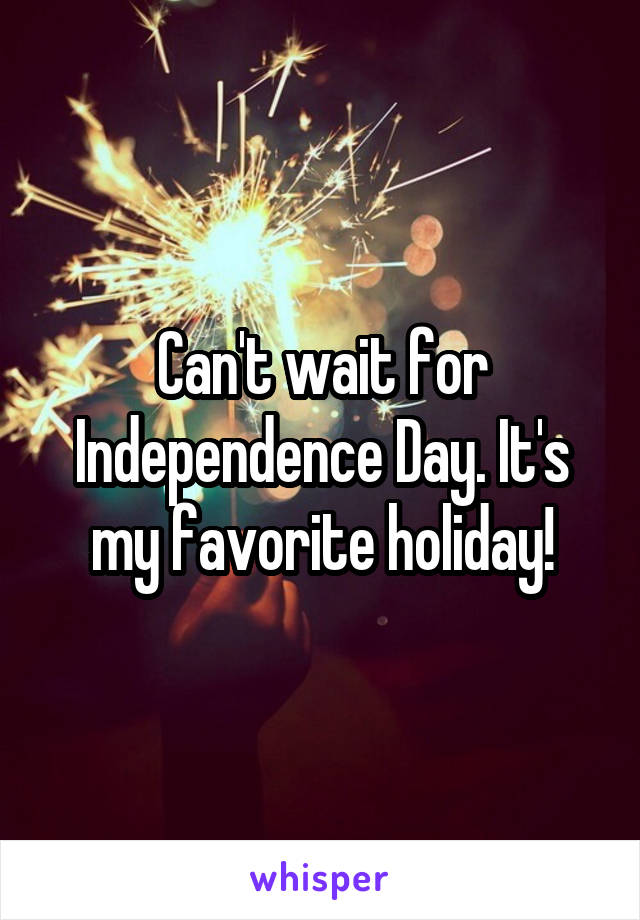 Can't wait for Independence Day. It's my favorite holiday!