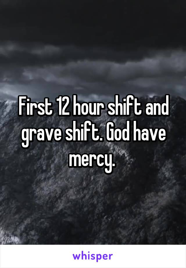 First 12 hour shift and grave shift. God have mercy.