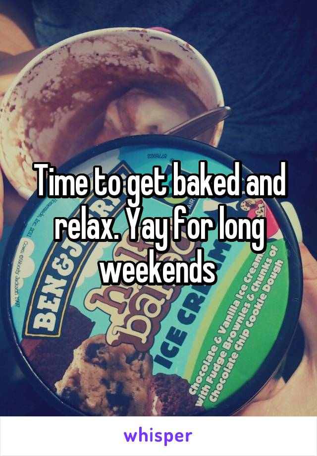Time to get baked and relax. Yay for long weekends
