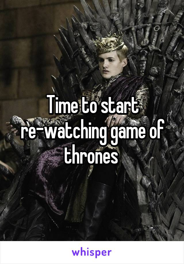 Time to start re-watching game of thrones