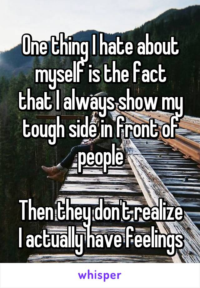 One thing I hate about myself is the fact that I always show my tough side in front of people  Then they don't realize I actually have feelings
