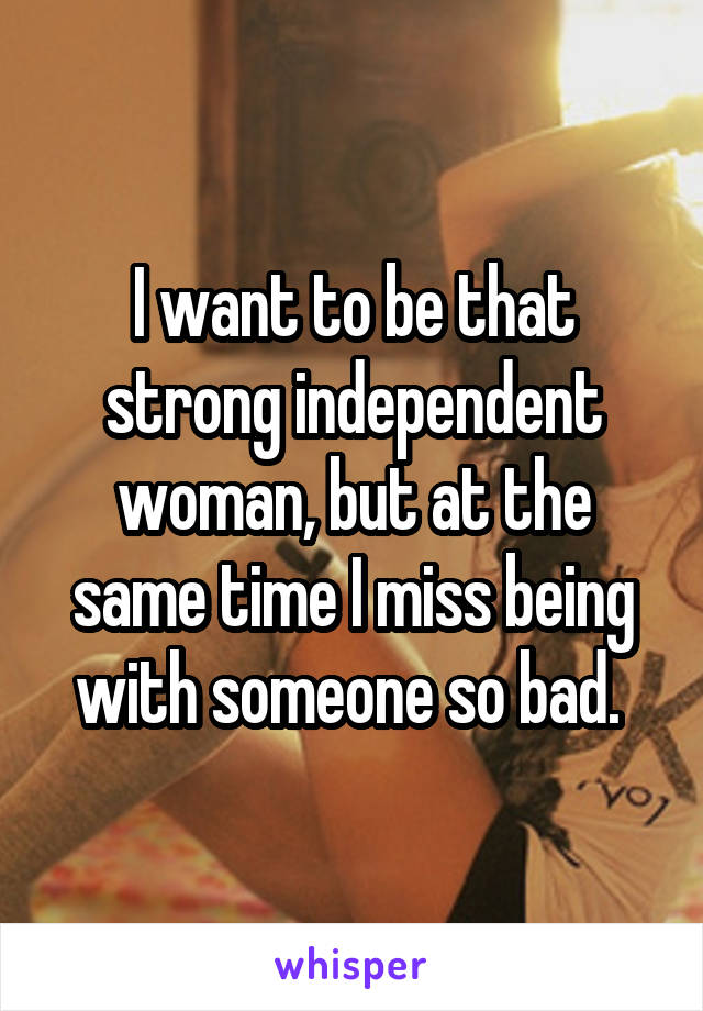 I want to be that strong independent woman, but at the same time I miss being with someone so bad.