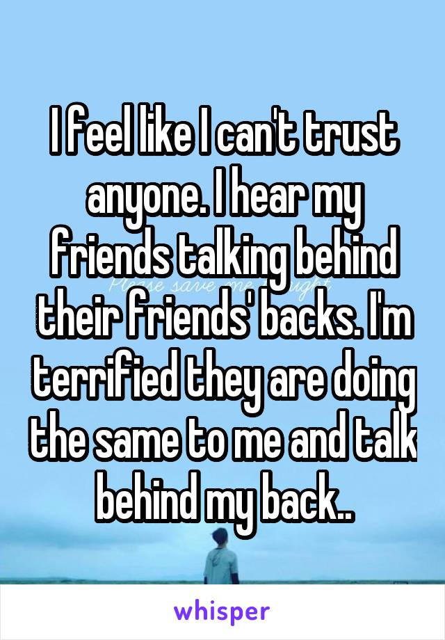 I feel like I can't trust anyone. I hear my friends talking behind their friends' backs. I'm terrified they are doing the same to me and talk behind my back..