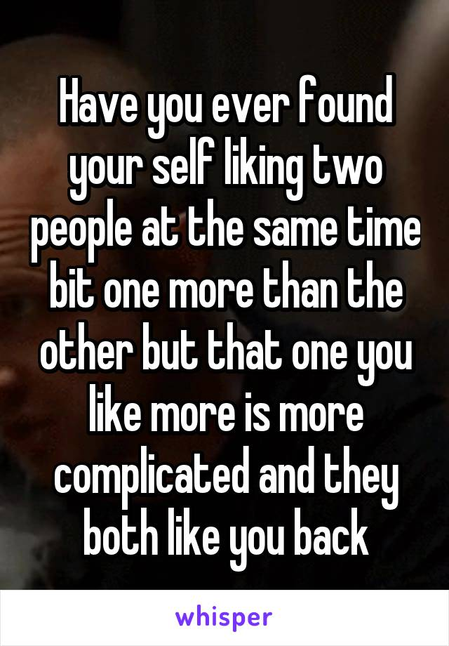 Have you ever found your self liking two people at the same time bit one more than the other but that one you like more is more complicated and they both like you back
