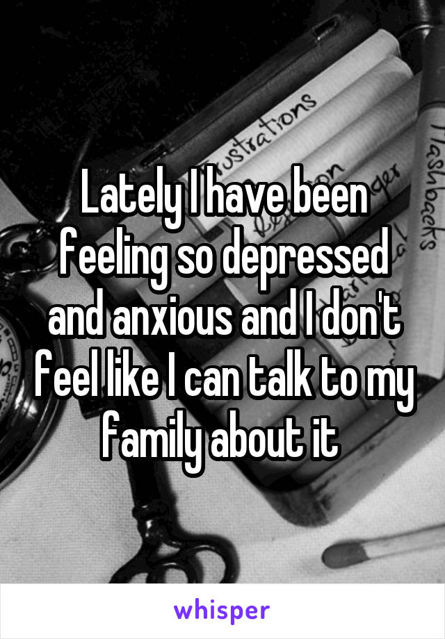 Lately I have been feeling so depressed and anxious and I don't feel like I can talk to my family about it