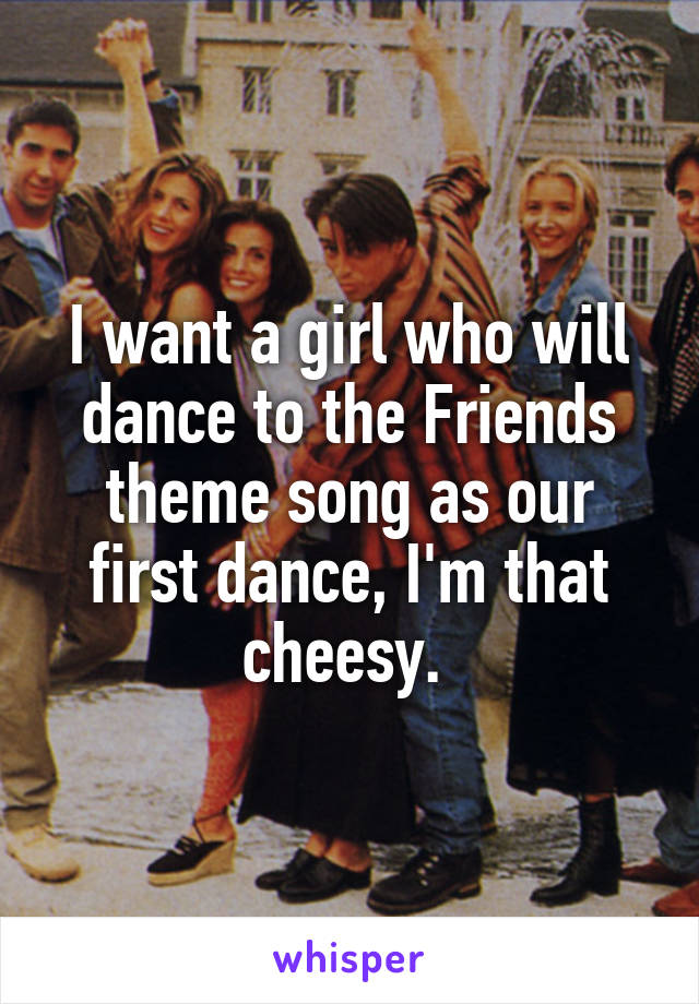 I want a girl who will dance to the Friends theme song as our first dance, I'm that cheesy.