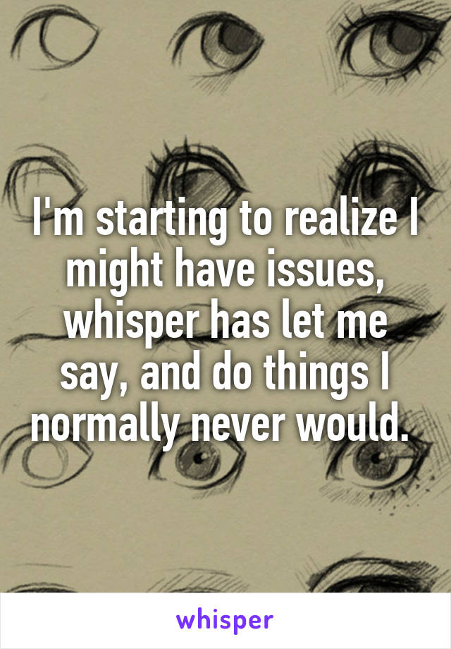 I'm starting to realize I might have issues, whisper has let me say, and do things I normally never would.