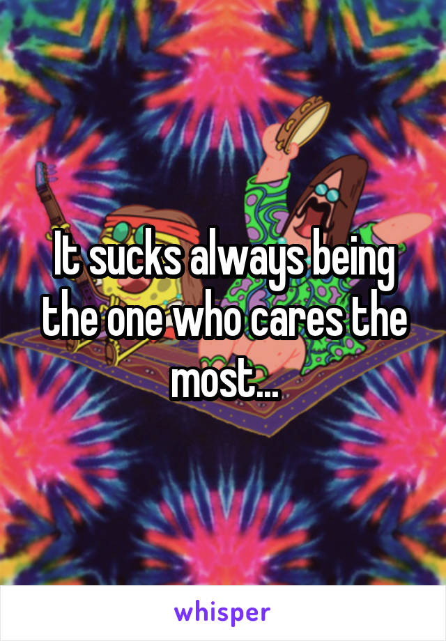 It sucks always being the one who cares the most...