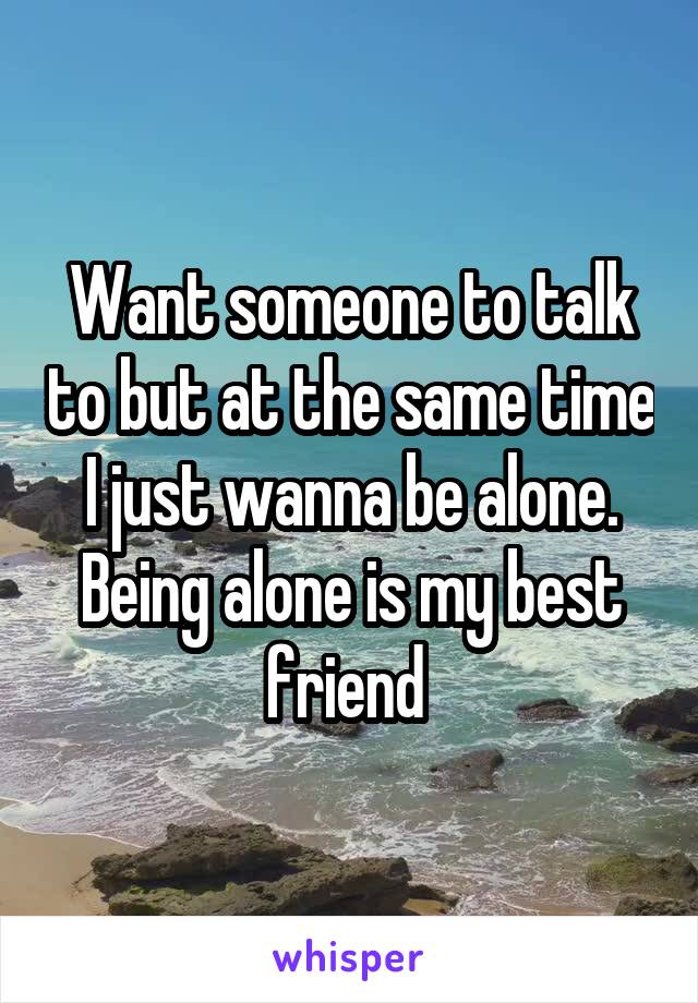 Want someone to talk to but at the same time I just wanna be alone. Being alone is my best friend