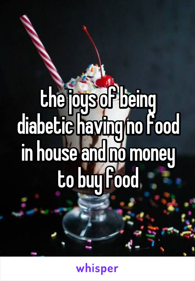 the joys of being diabetic having no food in house and no money to buy food