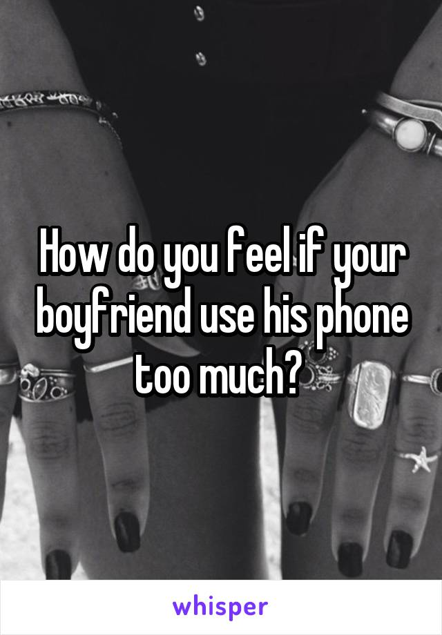 How do you feel if your boyfriend use his phone too much?