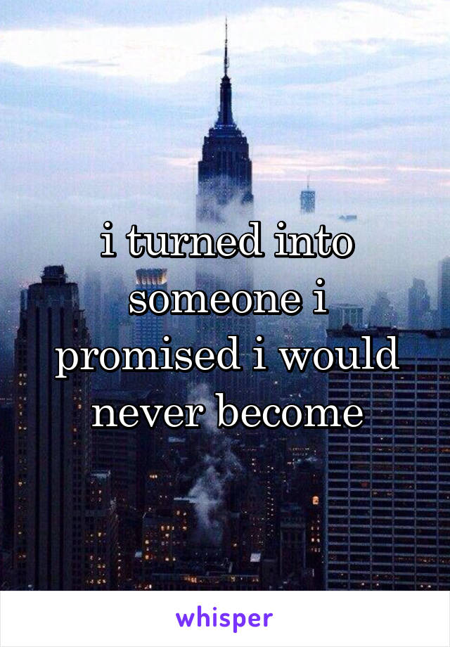 i turned into someone i promised i would never become