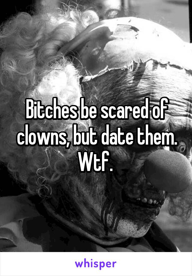 Bitches be scared of clowns, but date them. Wtf.