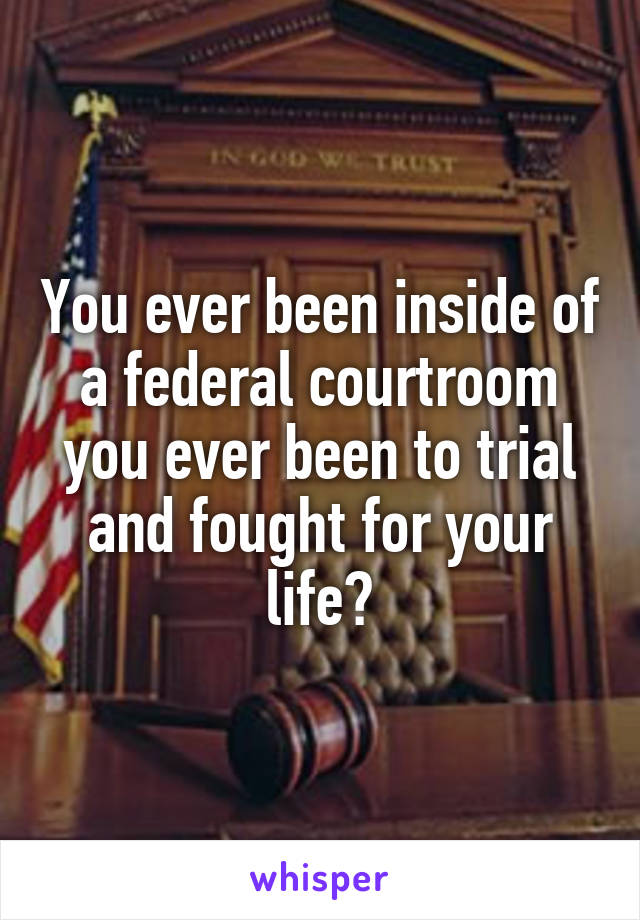 You ever been inside of a federal courtroom you ever been to trial and fought for your life?