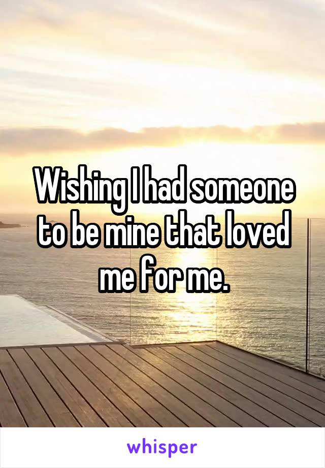 Wishing I had someone to be mine that loved me for me.