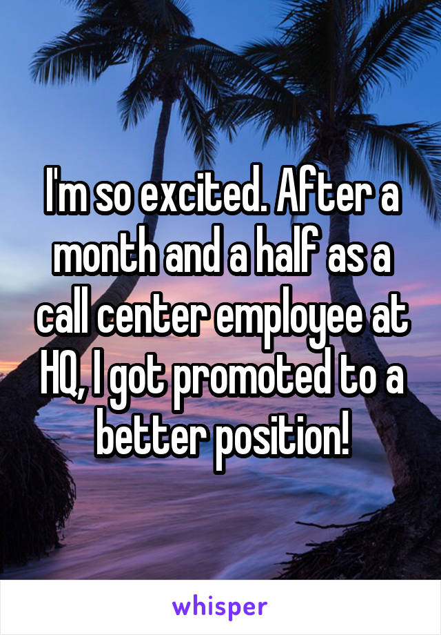I'm so excited. After a month and a half as a call center employee at HQ, I got promoted to a better position!