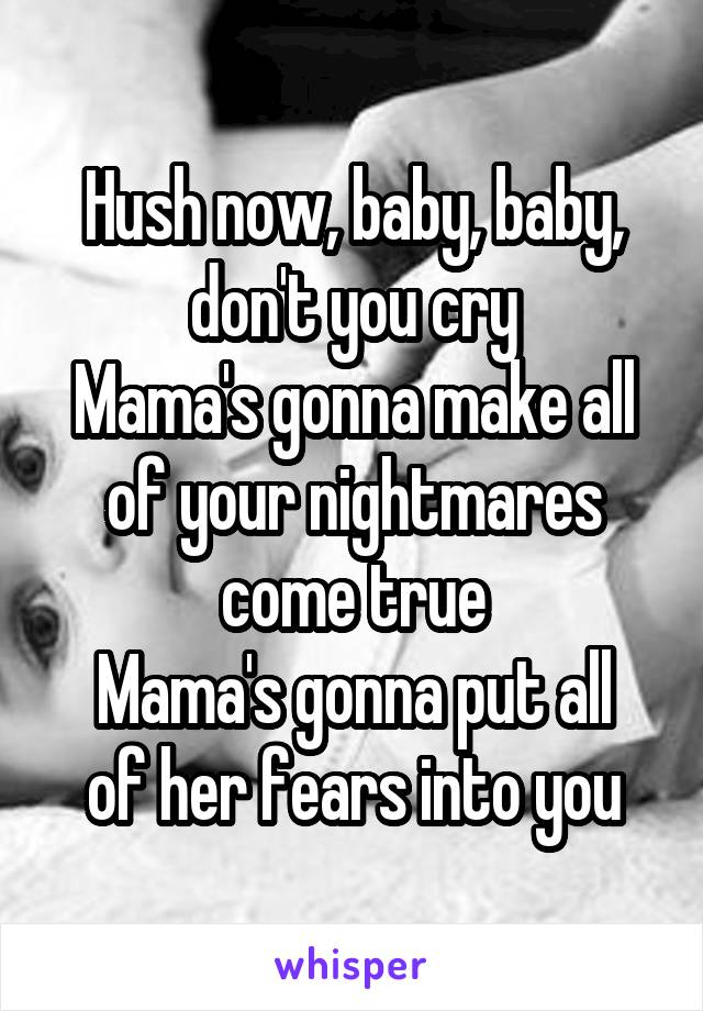 Hush now, baby, baby, don't you cry Mama's gonna make all of your nightmares come true Mama's gonna put all of her fears into you