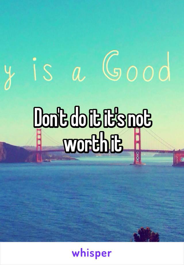 Don't do it it's not worth it