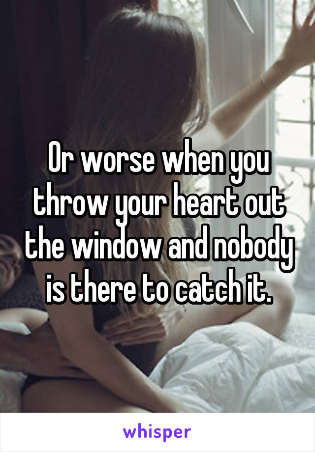 Or worse when you throw your heart out the window and nobody is there to catch it.