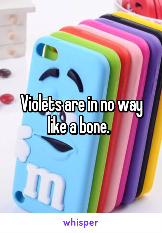 Violets are in no way like a bone.