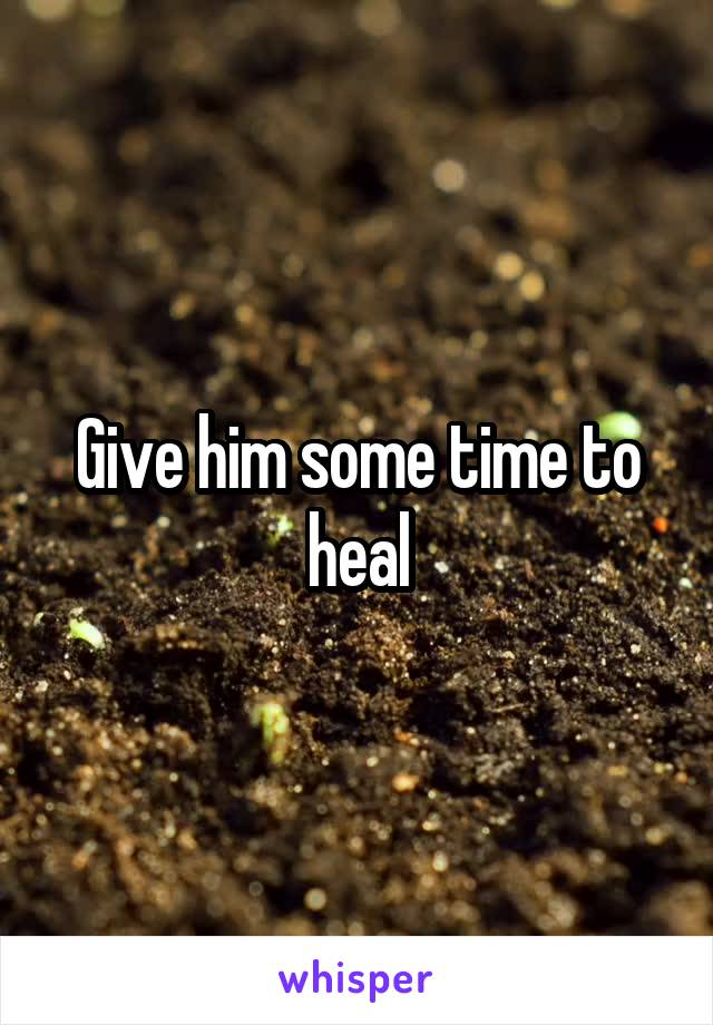 Give him some time to heal