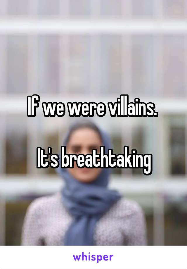 If we were villains.   It's breathtaking