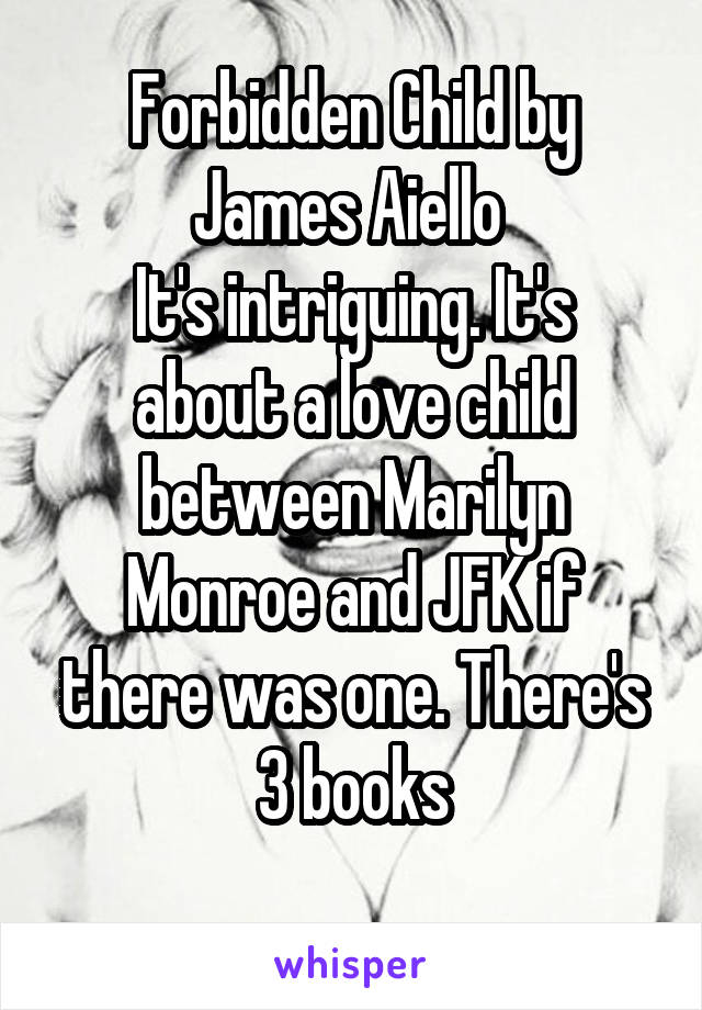 Forbidden Child by James Aiello  It's intriguing. It's about a love child between Marilyn Monroe and JFK if there was one. There's 3 books