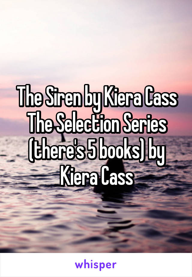 The Siren by Kiera Cass The Selection Series (there's 5 books) by Kiera Cass