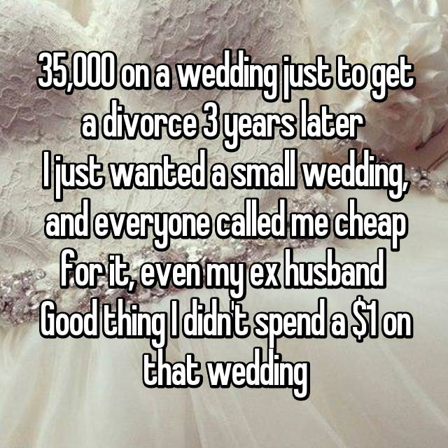 35,000 on a wedding just to get a divorce 3 years later  I just wanted a small wedding, and everyone called me cheap for it, even my ex husband  Good thing I didn't spend a $1 on that wedding