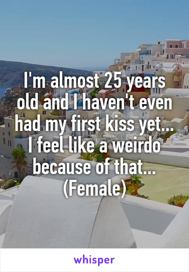 I'm almost 25 years old and I haven't even had my first kiss yet... I feel like a weirdo because of that... (Female)