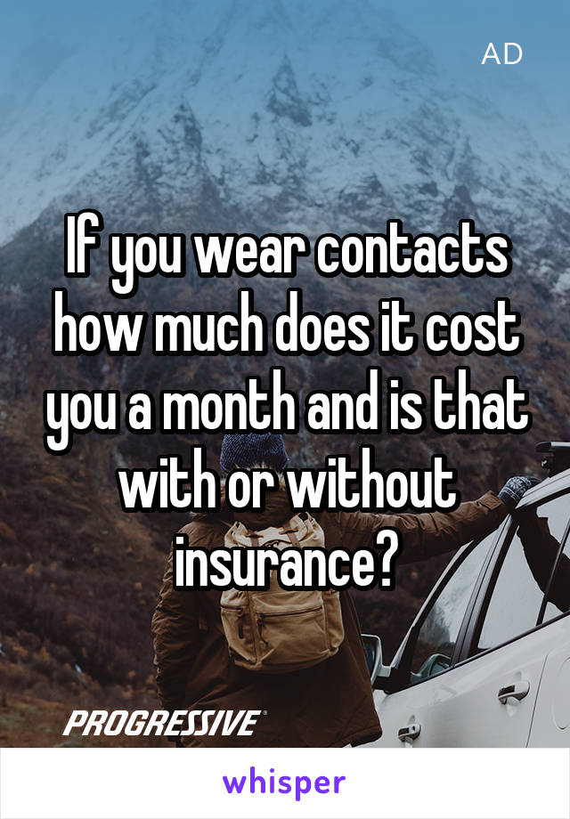 If you wear contacts how much does it cost you a month and is that with or without insurance?