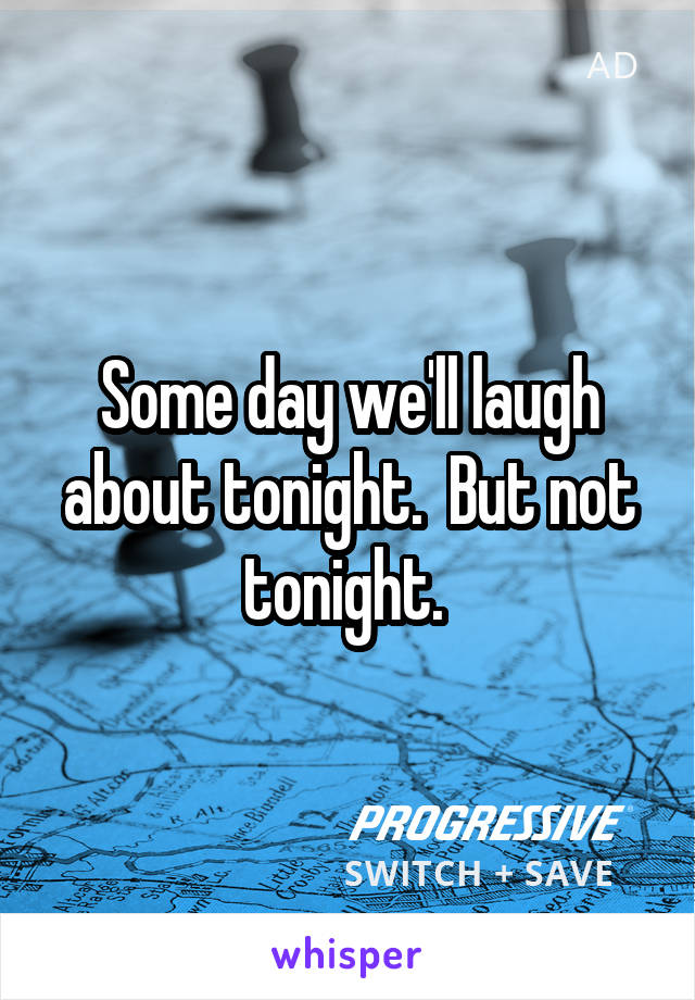 Some day we'll laugh about tonight.  But not tonight.
