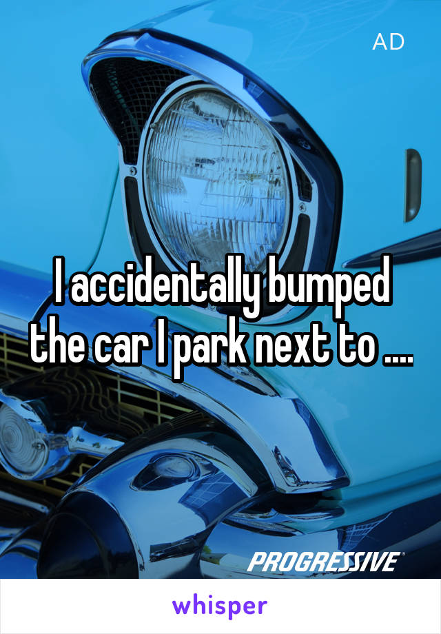 I accidentally bumped the car I park next to ....
