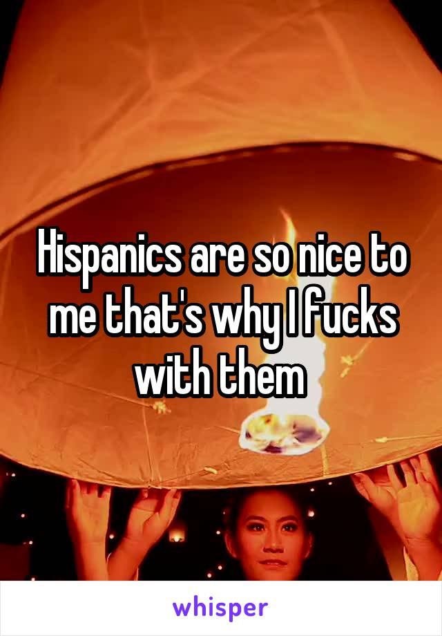 Hispanics are so nice to me that's why I fucks with them