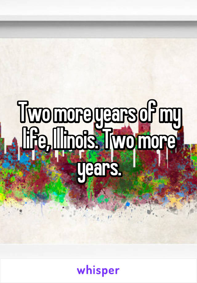 Two more years of my life, Illinois. Two more years.